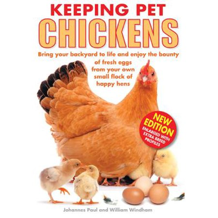 Keeping Pet Chickens : Bring Your Backyard to Life and Enjoy the Bounty of Fresh Eggs from Your Own Small Flock of Happy