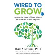 Wired to Grow : Harness the Power of Brain Science to Learn and Master Any Skill