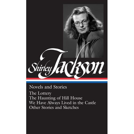 Shirley Jackson: Novels and Stories (LOA #204) : The Lottery / The Haunting of Hill House / We Have Always Lived in the Castle /   other stories and