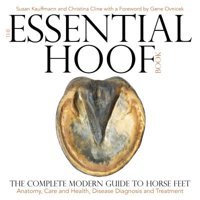 The Essential Hoof Book : The Complete Modern Guide to Horse Feet - Anatomy, Care and Health, Disease Diagnosis and Treatment