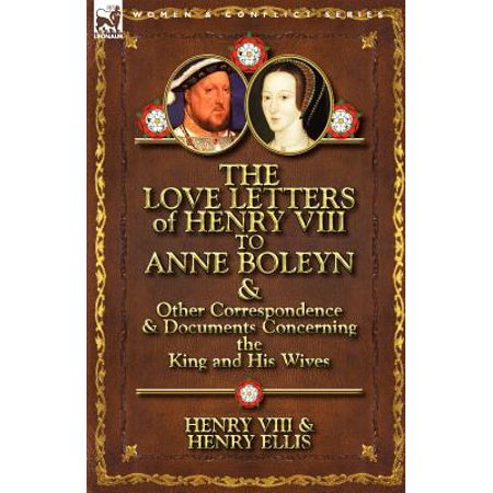 The Love Letters of Henry VIII to Anne Boleyn & Other Correspondence & Documents Concerning the King and His