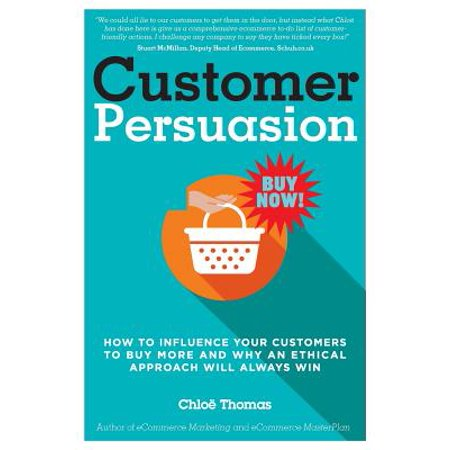 Customer Persuasion : How to Influence Your Customers to Buy More and Why an Ethical Approach Will Always