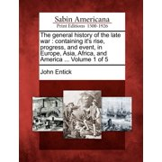 The General History of the Late War : Containing It's Rise, Progress, and Event, in Europe, Asia, Africa, and America ... Volume 1 of 5