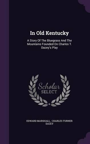 In Old Kentucky: A Story of the Bluegrass and the Mountains Founded on Charles T. Dazey's... by