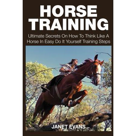 Horse Training : Ultimate Secrets on How to Think Like a Horse in Easy Do It Yourself Training Steps