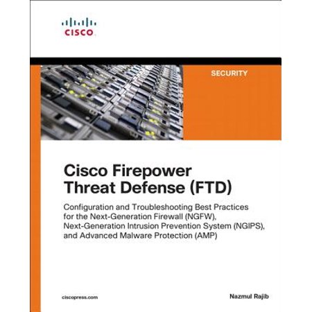 Cisco Firepower Threat Defense (Ftd) : Configuration and Troubleshooting Best Practices for the Next-Generation Firewall (Ngfw), Next-Generation Intrusion Prevention System (Ngips), and Advanced Malware Protection (Best Clean Practice Amp)