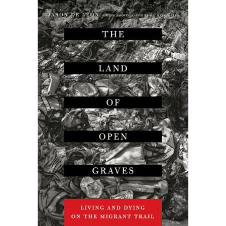 The Land of Open Graves : Living and Dying on the Migrant -