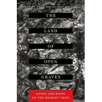 The Land of Open Graves : Living and Dying on the Migrant Trail