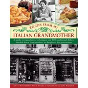 Recipes from My Italian Grandmother : A Guide to Ingredients, Techniques and 100 Traditional Dishes, Handed Down from Mothers to Daughters for Generations