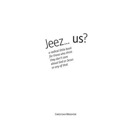 Jeez... Us? : A Radical Little Book for Those Who Think They Don't Care about God or Jesus or Any of