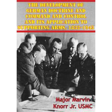 The Development Of German Doctrine And Command And Control And Its Application To Supporting Arms, 1832–1945 - eBook (Command Arms)