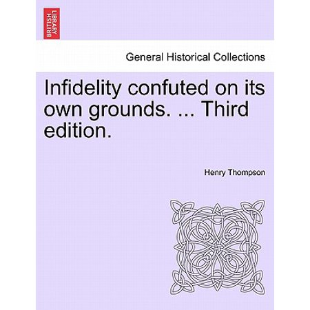 Infidelity Confuted on Its Own Grounds. ... Third Edition. (Film History Thompson 3rd Edition)