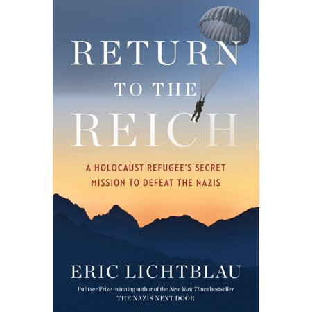 Return to the Reich : A Holocaust Refugee's Secret Mission to Defeat the
