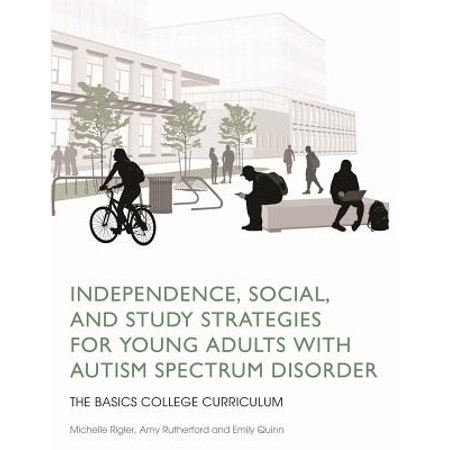 Independence, Social, and Study Strategies for Young Adults with Autism Spectrum Disorder : The Basics College Curriculum