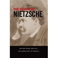 The Essential Nietzsche : Beyond Good and Evil and The Genealogy of Morals