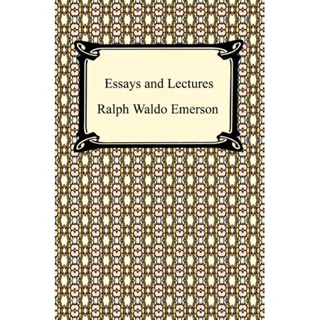 Essays and Lectures: (Nature: Addresses and Lectures, Essays: First and Second Series, Representative Men, English Traits, and The Conduct of Life) -