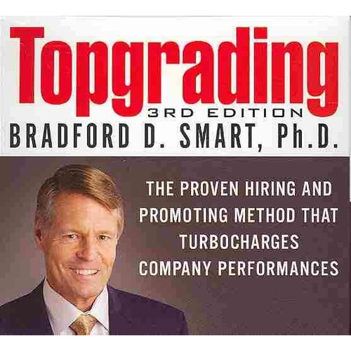 Topgrading: The Proven Hiring and Promoting Method That Turbocharges Company Performances