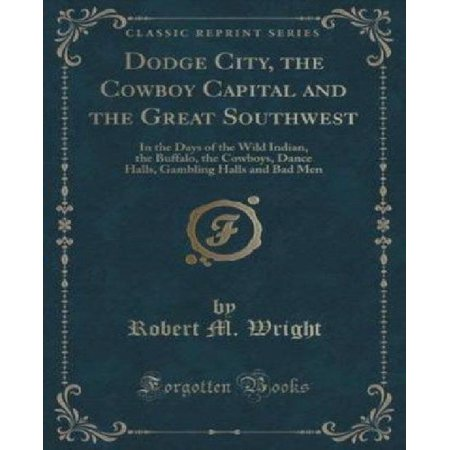 Dodge City  The Cowboy Capital And The Great Southwest  In The Days Of The Wild Indian  The Buffalo  The Cowboys  Dance Halls  Gambling Halls And Bad