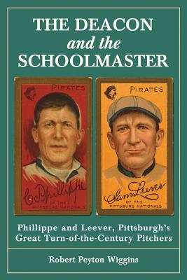 The Deacon and the Schoolmaster: Phillippe and Leever, Pittsburghs Great Turn-of-the-Century Pitchers