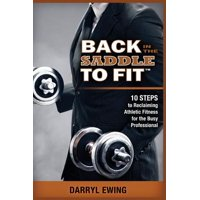 Back in the Saddle to Fit : 10 Steps to Reclaiming Athletic Fitness for the Busy Professional