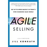 Agile Selling : Get Up to Speed Quickly in Today's Ever-Changing Sales World