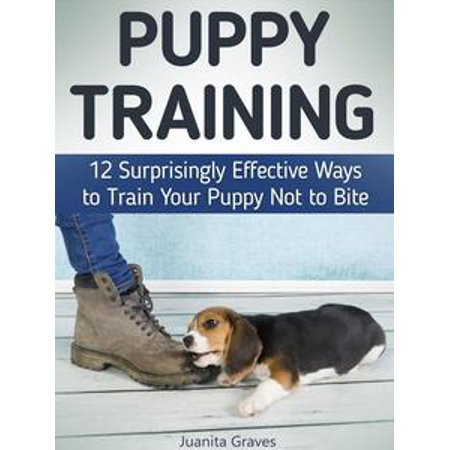 Effective Training (Puppy Training: 12 Surprisingly Effective Ways to Train Your Puppy Not to Bite - eBook )