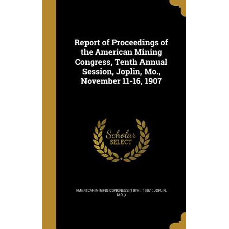 Report of Proceedings of the American Mining Congress, Tenth Annual Session, Joplin, Mo., November 11-16, 1907 (Party Supplies Joplin Mo)