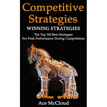 Competitive Strategy: Winning Strategies: The Top 100 Best Strategies For Peak Performance During Competitions -