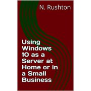 Using Windows 10 as a Server at Home or in a Small Business - eBook