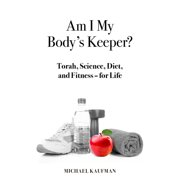 Am I My Body's Keeper? : Torah, Science, Diet and Fitness -- for Life