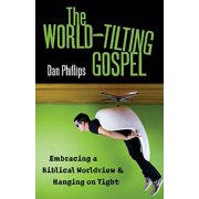 The World-Tilting Gospel : Embracing a Biblical Worldview & Hanging on Tight
