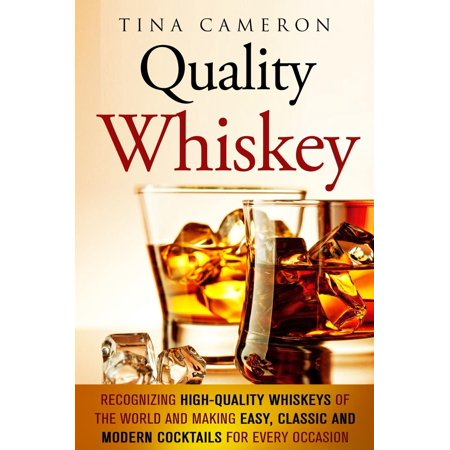 Quality Whiskey: Recognizing High-Quality Whiskeys of the World and Making Easy, Classic and Modern Cocktails for Every Occasion -