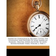 American Genealogical Record : Giving the Genealogy and History of Some American Families, Tracing Their Ancestry to Ante-Revolutionary Times, Volume 2, Part 1