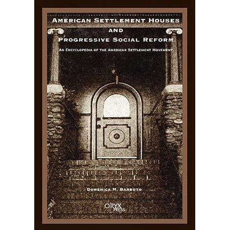 American Settlement Houses and Progressive Social Reform : An Encyclopedia of the American Settlement (Progressive Ideas Or Reforms Focus First On)