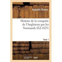 Histoire de la Conqu�te de l'Angleterre Par Les Normands. Tome 1