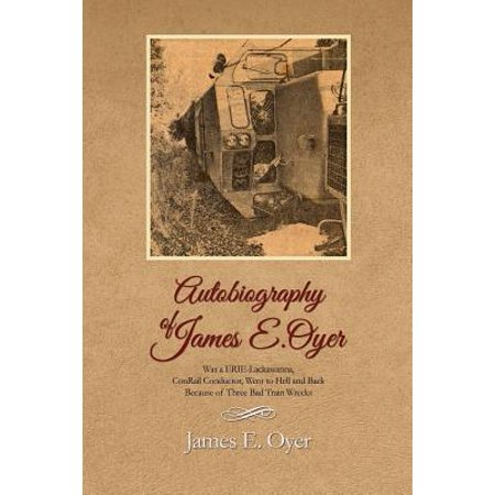 Autobiography of James Oyer, Was a Erie-Lackawanna, Conrail Conductor, Went to Hell and Back Because of Three... by