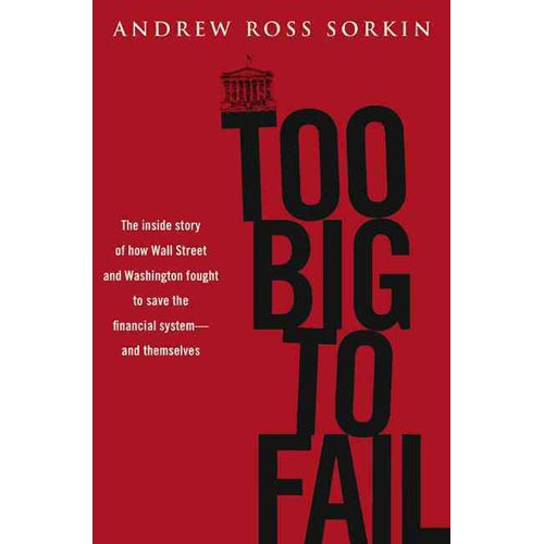 Too Big to Fail: The Inside Story of How Wall Street and Washington Fought to Save the Financial System from Crisis---and Themselves