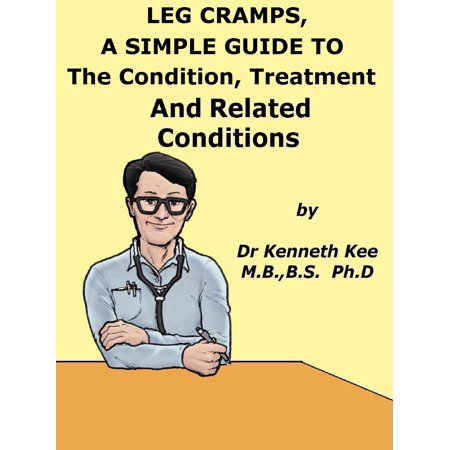 Leg Cramps, A Simple Guide to The Condition, Treatment And Related Conditions -