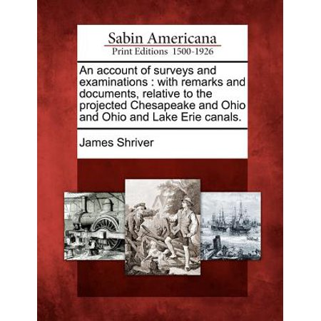 An Account of Surveys and Examinations : With Remarks and Documents, Relative to the Projected Chesapeake and Ohio and Ohio and Lake Erie