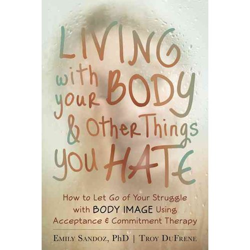 Living With Your Body & Other Things You Hate: How to Let Go of Your Struggle With Body Image Using Acceptance & Commitment Therapy
