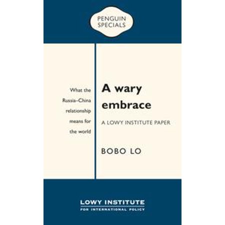 A Wary Embrace: A Lowy Institute Paper: Penguin Special: What the China-Russia relationship means for the world - eBook