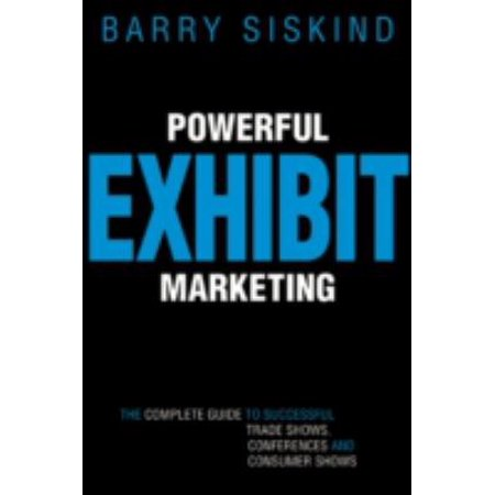 Powerful Exhibit Marketing: The Complete Guide to Successful Trade Shows, Conferences and Consumer Shows