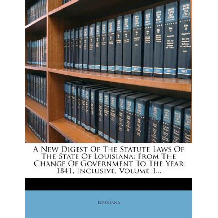 A New Digest Of The Statute Laws Of The State Of Louisiana: From The Change Of Government To The Year 1841, Inclusive, Volume 1... (Louisiana Halloween Laws)