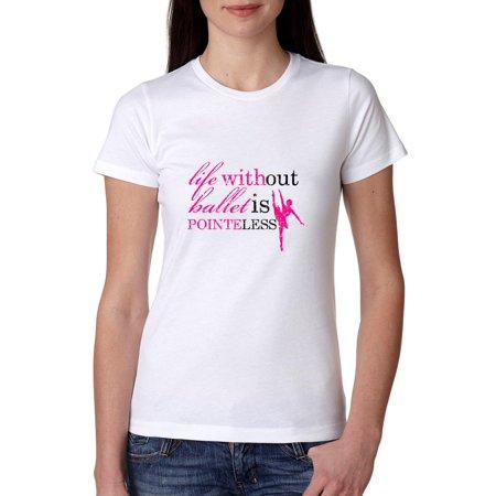 Ballet Womens Shirt - Life Without Ballet Is Pointeless - Dancing Women's Cotton T-Shirt
