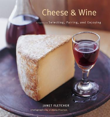Cheese & Wine : A Guide to Selecting, Pairing, and Enjoying