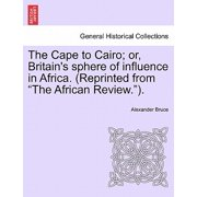 "The Cape to Cairo; Or, Britain's Sphere of Influence in Africa. (Reprinted from ""The African Review."")."