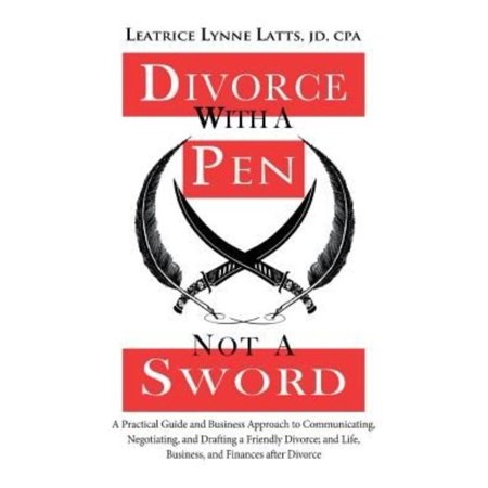 Divorce With A Pen  Not A Sword  A Practical Guide And Business Approach To Communicating  Negotiating  And Drafting A Friendly Divorce