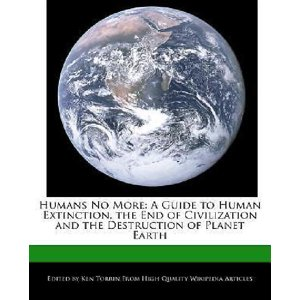 Humans No More : A Guide to Human Extinction, the End of Civilization and the Destruction of Planet Earth