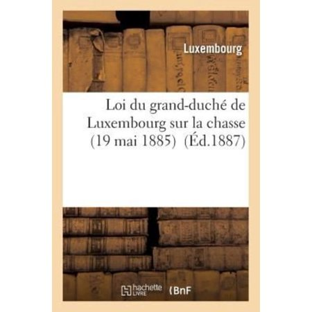 Loi Du Grand-Duche de Luxembourg Sur La Chasse 19 Mai 1885 (Sciences Sociales) (French Edition) - image 1 de 1