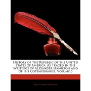 History of the Republic of the United States of America : As Traced in the Writings of Alexander Hamilton and of His Cotemporaries, Volume 6